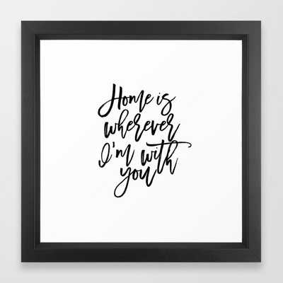 Home is wherever i'm with you,inspirational quote,quote prints,wall art,home sweet home Framed Art Print - Society6