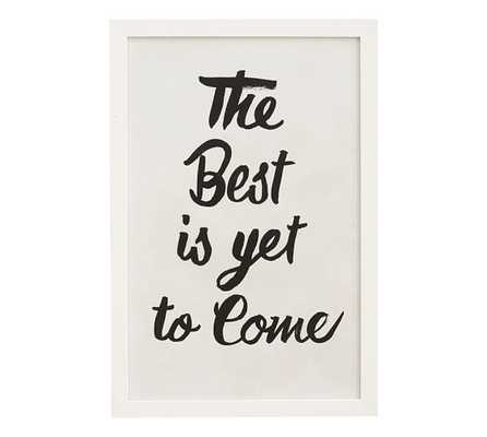 "The Best Is Yet To Come Print - 12.25"" x 18.25"" - White Frame - Pottery Barn"