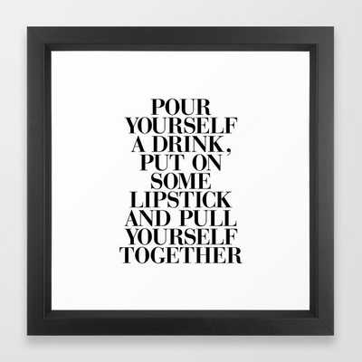 Pour Yourself a Drink, Put on Some Lipstick and Pull Yourself Together black-white home wall decor Framed Art Print - Society6